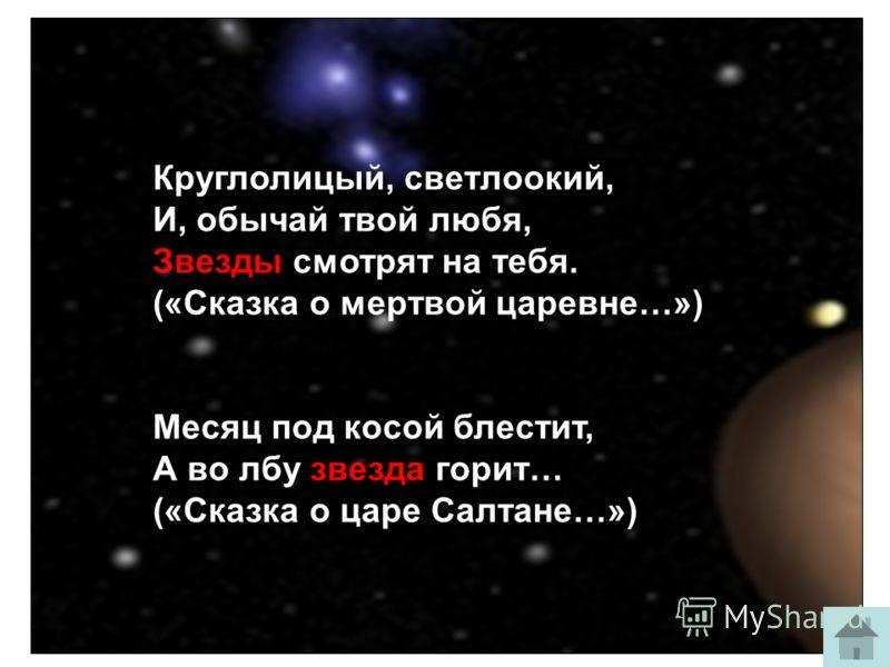 Круглолицый, светлоокий, И, обычай твой любя, Звезды смотрят на тебя. («Сказка о мертвой царевне…») Месяц под косой блестит, А во лбу звезда горит… («Сказка о царе Салтане…»)