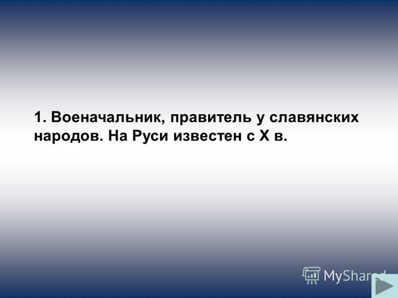 1. Военачальник, правитель у славянских народов. На Руси известен с X в.