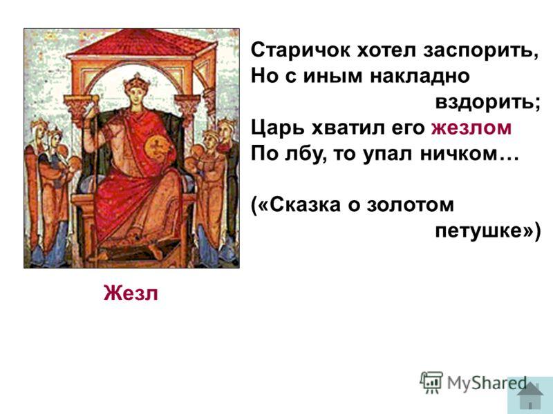 Жезл Старичок хотел заспорить, Но с иным накладно вздорить; Царь хватил его жезлом По лбу, то упал ничком… («Сказка о золотом петушке»)