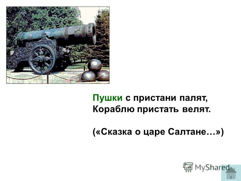 Пушки с пристани палят, Кораблю пристать велят. («Сказка о царе Салтане…»)