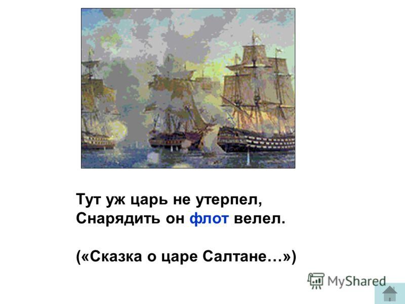 Тут уж царь не утерпел, Снарядить он флот велел. («Сказка о царе Салтане…»)