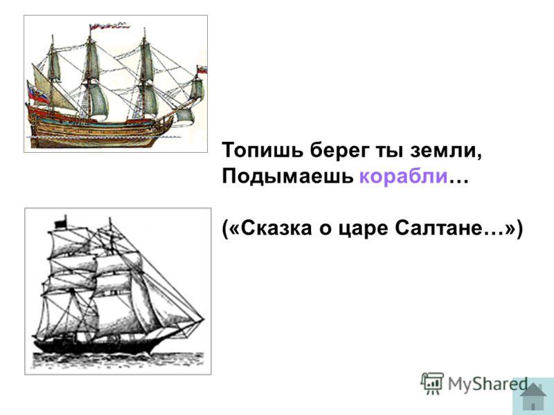 Топишь берег ты земли, Подымаешь корабли… («Сказка о царе Салтане…»)