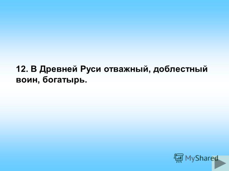 12. В Древней Руси отважный, доблестный воин, богатырь.