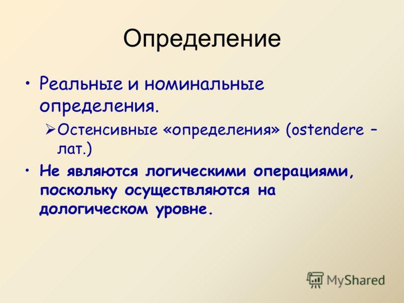 Реальные и номинальные определения. Остенсивные «определения» (ostendere – лат.) Не являются логическими операциями, поскольку осуществляются на дологическом уровне. Определение