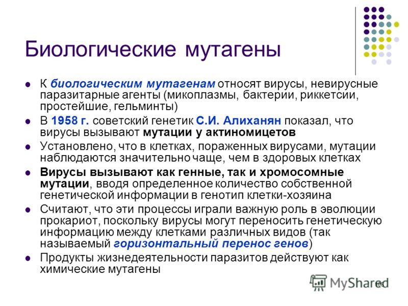 106 Биологические мутагены К биологическим мутагенам относят вирусы, невирусные паразитарные агенты (микоплазмы, бактерии, риккетсии, простейшие, гельминты) В 1958 г. советский генетик С.И. Алиханян показал, что вирусы вызывают мутации у актиномицето