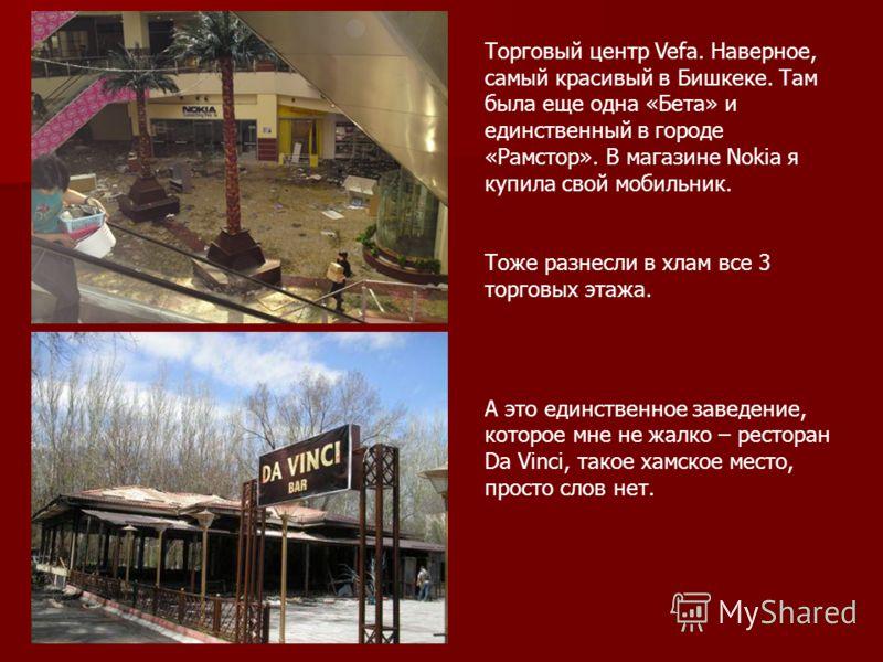 Торговый центр Vefa. Наверное, самый красивый в Бишкеке. Там была еще одна «Бета» и единственный в городе «Рамстор». В магазине Nokia я купила свой мобильник. Тоже разнесли в хлам все 3 торговых этажа. А это единственное заведение, которое мне не жал