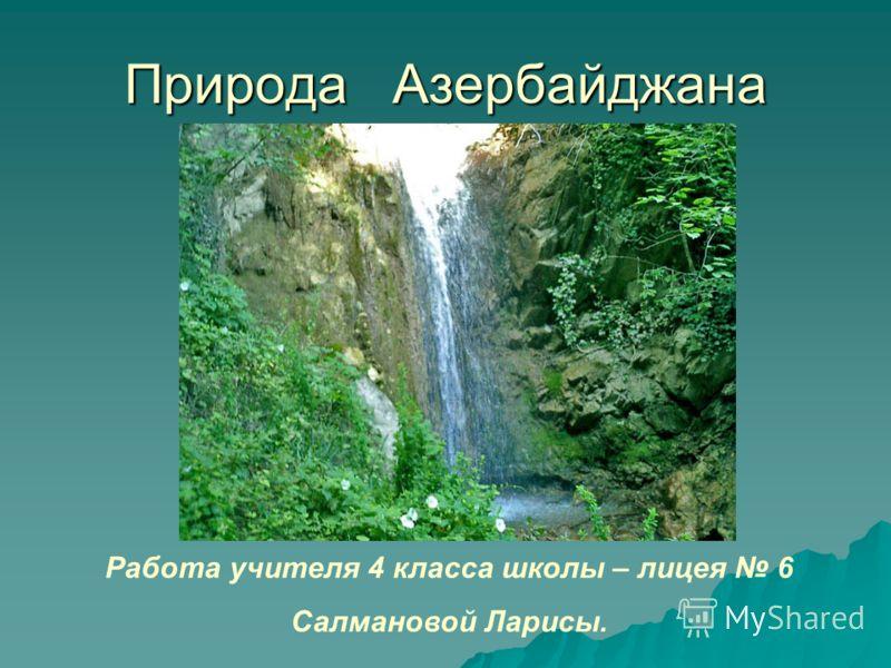 Природа Азербайджана Работа учителя 4 класса школы – лицея 6 Салмановой Ларисы.
