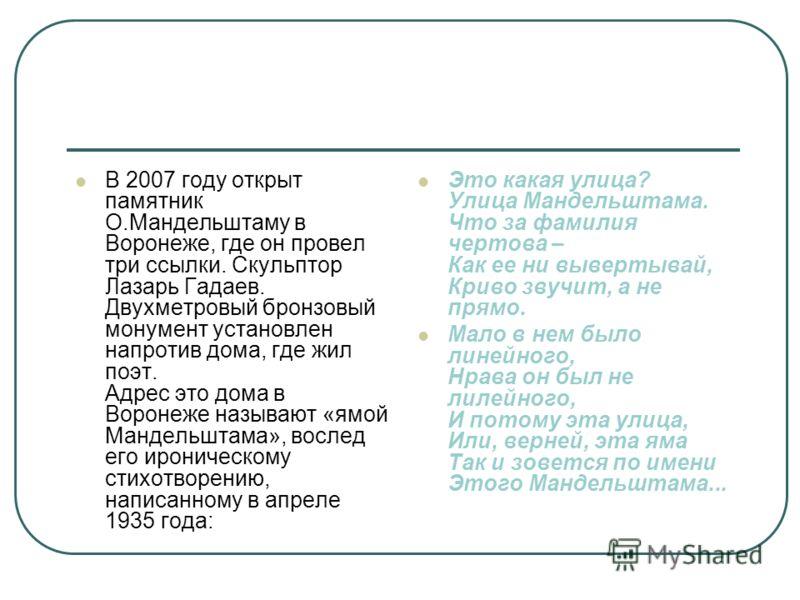 В 2007 году открыт памятник О.Мандельштаму в Воронеже, где он провел три ссылки. Скульптор Лазарь Гадаев. Двухметровый бронзовый монумент установлен напротив дома, где жил поэт. Адрес это дома в Воронеже называют «ямой Мандельштама», вослед его ирони