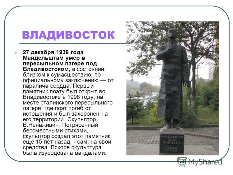 ВЛАДИВОСТОК 27 декабря 1938 года Мандельштам умер в пересыльном лагере под Владивостоком, в состоянии, близком к сумасшествию, по официальному заключению от паралича сердца. Первый памятник поэту был открыт во Владивостоке в 1998 году, на месте стали
