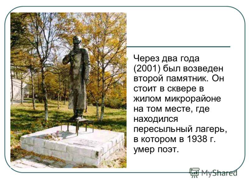 Через два года (2001) был возведен второй памятник. Он стоит в сквере в жилом микрорайоне на том месте, где находился пересыльный лагерь, в котором в 1938 г. умер поэт.