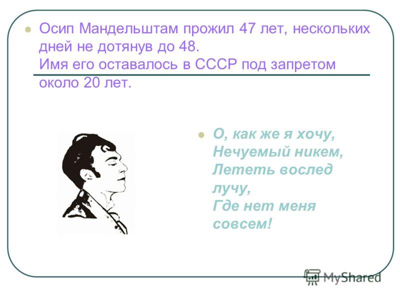 Осип Мандельштам прожил 47 лет, нескольких дней не дотянув до 48. Имя его оставалось в СССР под запретом около 20 лет. О, как же я хочу, Нечуемый никем, Лететь вослед лучу, Где нет меня совсем!