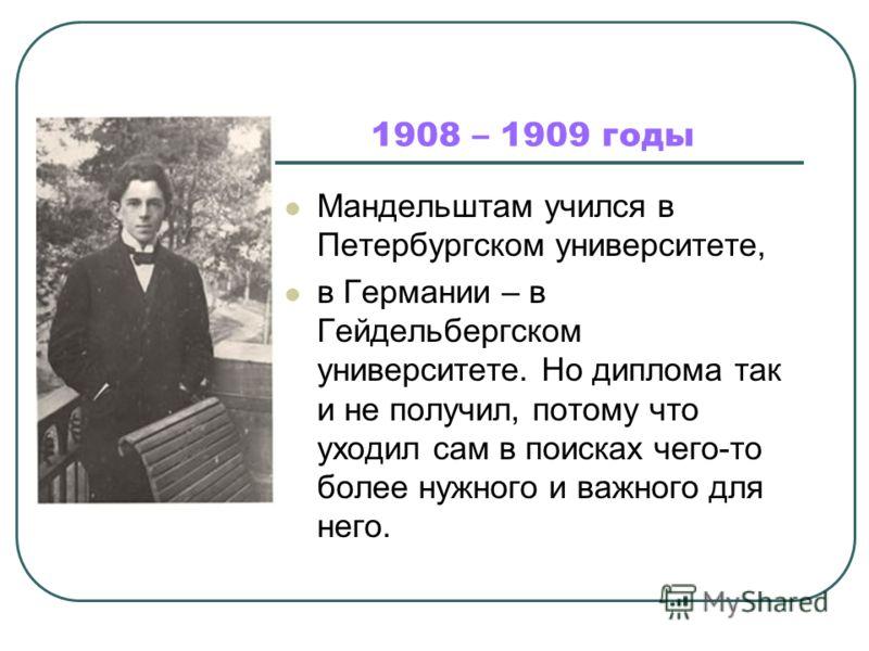 1908 – 1909 годы Мандельштам учился в Петербургском университете, в Германии – в Гейдельбергском университете. Но диплома так и не получил, потому что уходил сам в поисках чего-то более нужного и важного для него.