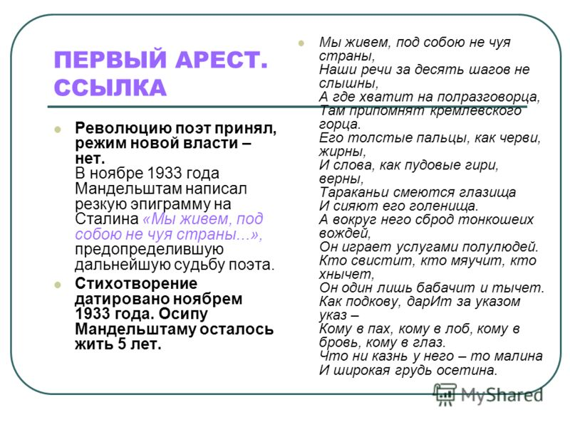 ПЕРВЫЙ АРЕСТ. ССЫЛКА Революцию поэт принял, режим новой власти – нет. В ноябре 1933 года Мандельштам написал резкую эпиграмму на Сталина «Мы живем, под собою не чуя страны...», предопределившую дальнейшую судьбу поэта. Стихотворение датировано ноябре