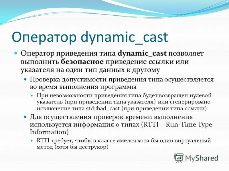 Оператор dynamic_cast Оператор приведения типа dynamic_cast позволяет выполнить безопасное приведение ссылки или указателя на один тип данных к другому Проверка допустимости приведения типа осуществляется во время выполнения программы При невозможнос