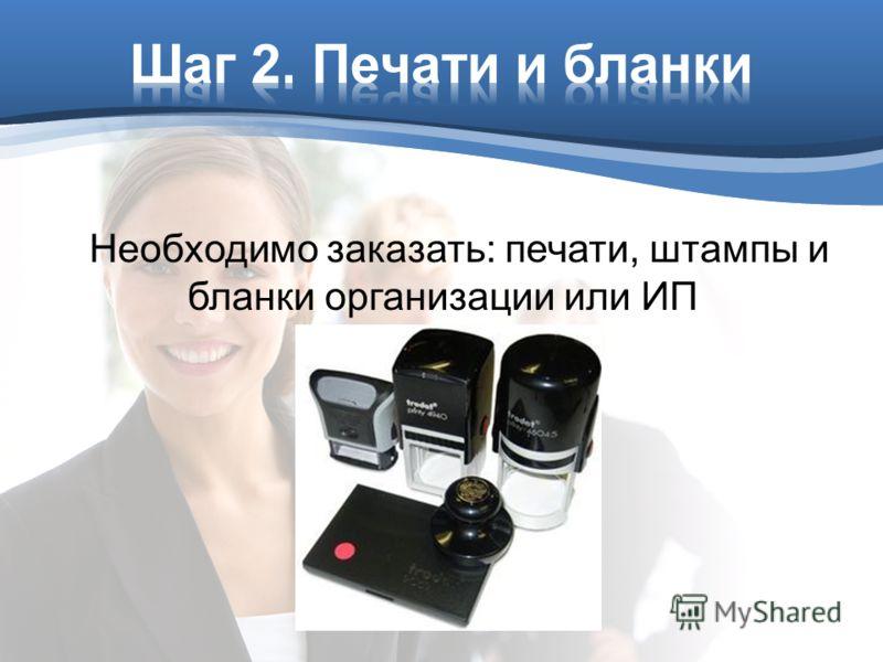 Необходимо заказать: печати, штампы и бланки организации или ИП
