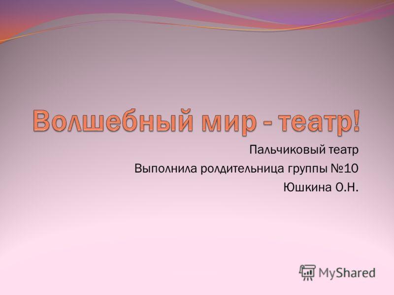 Пальчиковый театр Выполнила ролдительница группы 10 Юшкина О.Н.
