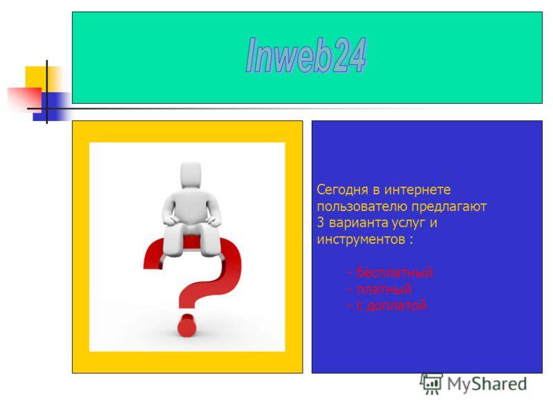 Сегодня в интернете пользователю предлагают 3 варианта услуг и инструментов : - бесплатный - платный - с доплатой