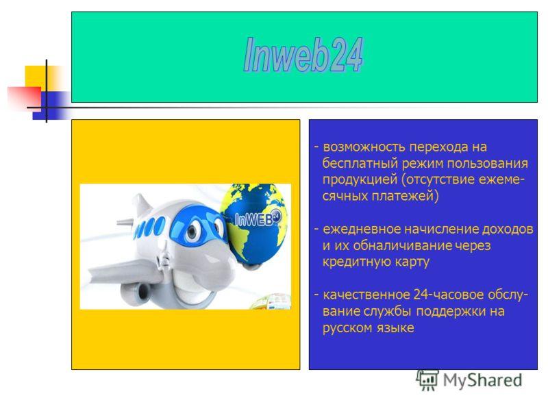 - возможность перехода на бесплатный режим пользования продукцией (отсутствие ежеме- сячных платежей) - ежедневное начисление доходов и их обналичивание через кредитную карту - качественное 24-часовое обслу- вание службы поддержки на русском языке