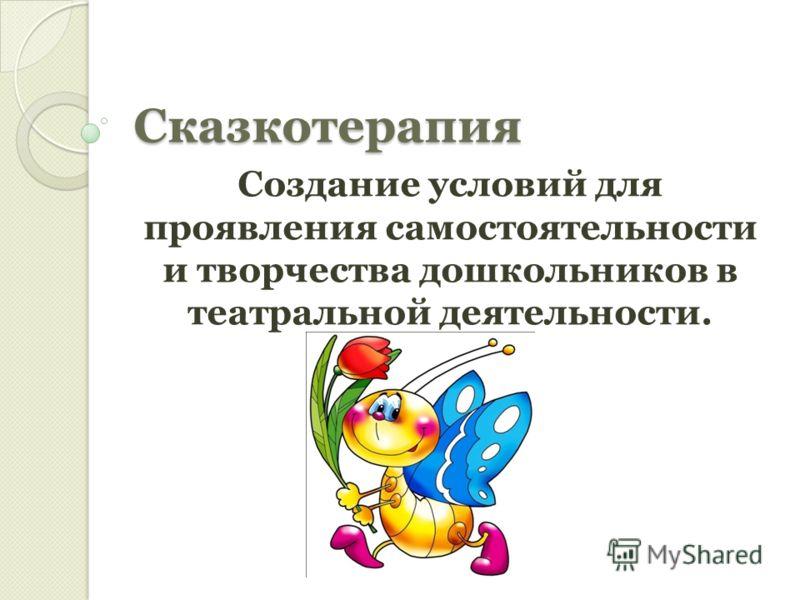 Сказкотерапия Создание условий для проявления самостоятельности и творчества дошкольников в театральной деятельности.