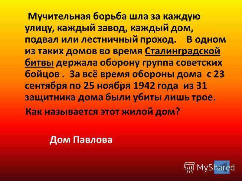 Мучительная борьба шла за каждую улицу, каждый завод, каждый дом, подвал или лестничный проход. В одном из таких домов во время Сталинградской битвы держала оборону группа советских бойцов. За всё время обороны дома с 23 сентября по 25 ноября 1942 го