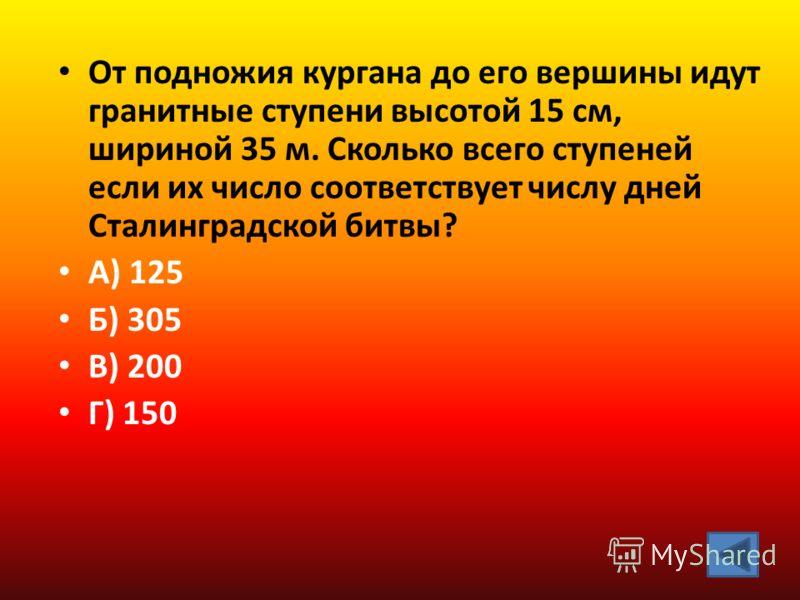 От подножия кургана до его вершины идут гранитные ступени высотой 15 см, шириной 35 м. Сколько всего ступеней если их число соответствует числу дней Сталинградской битвы? А) 125 Б) 305 В) 200 Г) 150
