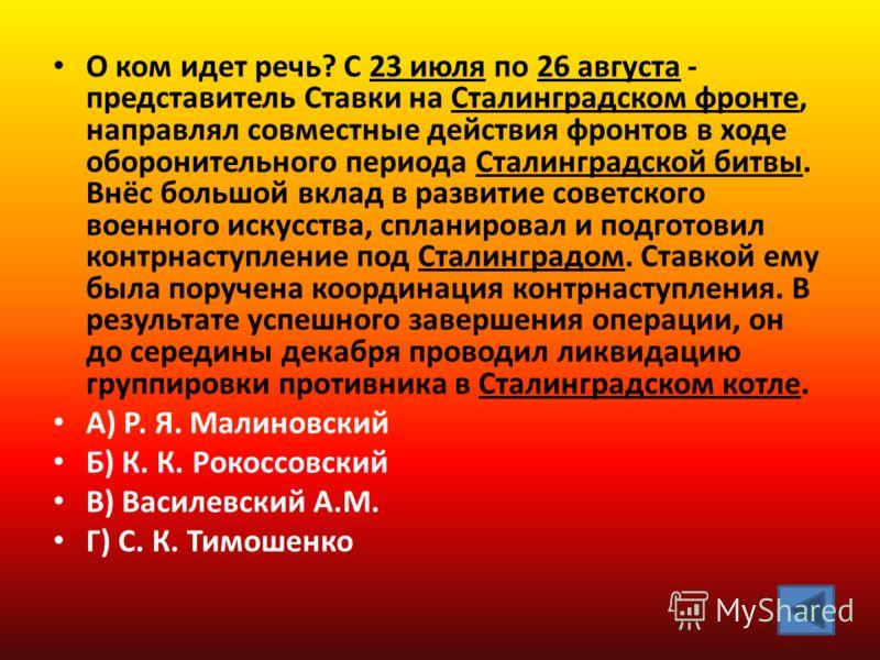 О ком идет речь? С 23 июля по 26 августа - представитель Ставки на Сталинградском фронте, направлял совместные действия фронтов в ходе оборонительного периода Сталинградской битвы. Внёс большой вклад в развитие советского военного искусства, спланиро