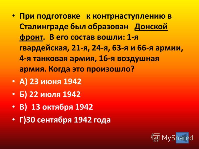 При подготовке к контрнаступлению в Сталинграде был образован Донской фронт. В его состав вошли: 1-я гвардейская, 21-я, 24-я, 63-я и 66-я армии, 4-я танковая армия, 16-я воздушная армия. Когда это произошло? А) 23 июня 1942 Б) 22 июля 1942 В) 13 октя