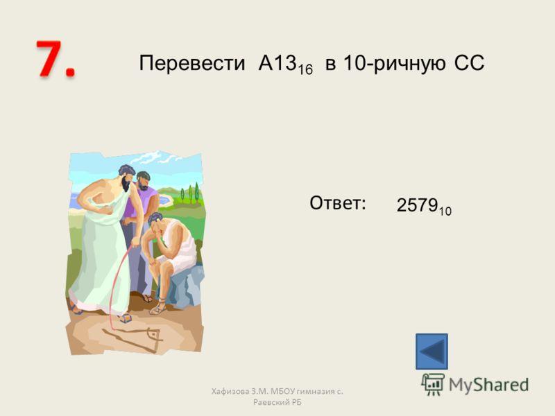 Перевести А13 16 в 10-ричную СС Ответ: 2579 10 Хафизова З.М. МБОУ гимназия с. Раевский РБ