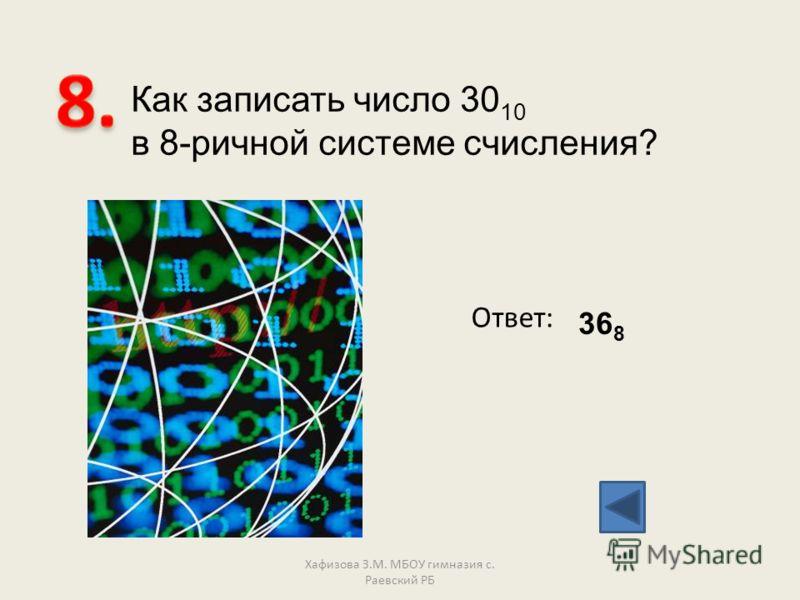 Как записать число 30 10 в 8-ричной системе счисления? Ответ: 36 8 Хафизова З.М. МБОУ гимназия с. Раевский РБ