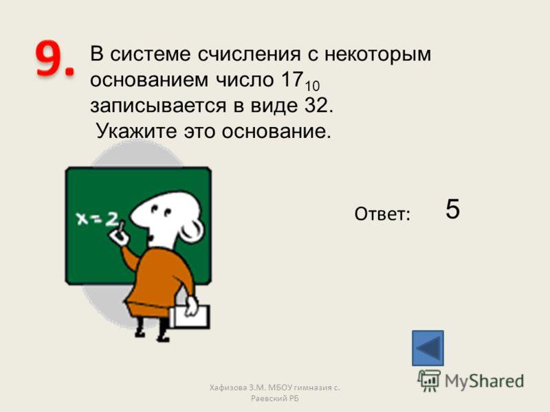 В системе счисления с некоторым основанием число 17 10 записывается в виде 32. Укажите это основание. Ответ: 5 Хафизова З.М. МБОУ гимназия с. Раевский РБ