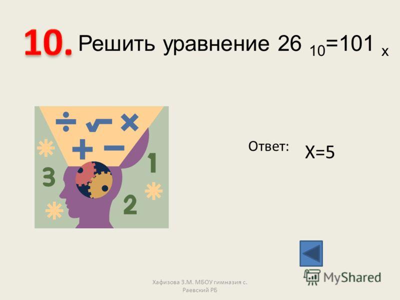 Решить уравнение 26 10 =101 х Ответ: Х=5 Хафизова З.М. МБОУ гимназия с. Раевский РБ