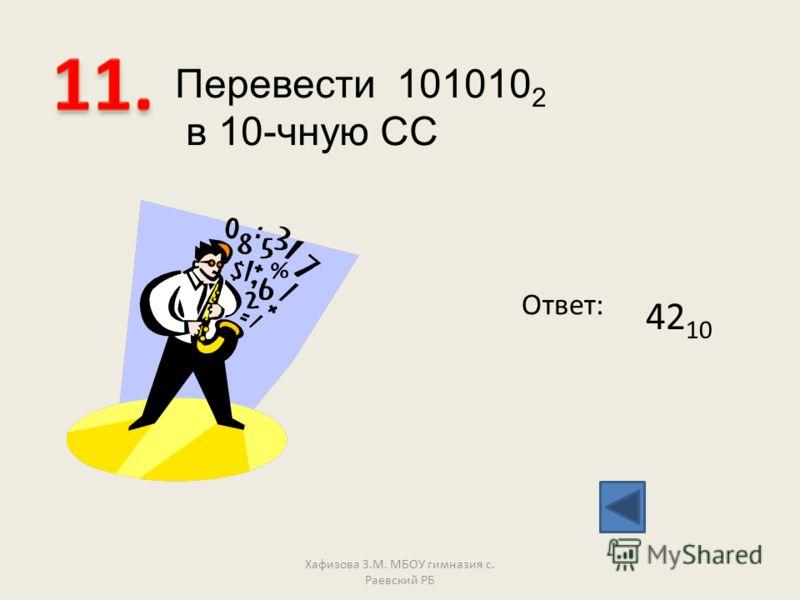 Перевести 101010 2 в 10-чную СС Ответ: 42 10 Хафизова З.М. МБОУ гимназия с. Раевский РБ