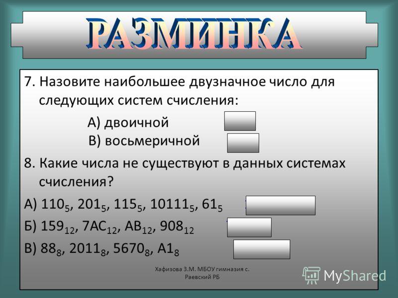 7. Назовите наибольшее двузначное число для следующих систем счисления: А) двоичной 11 В) восьмеричной 77 8. Какие числа не существуют в данных системах счисления? А) 110 5, 201 5, 115 5, 10111 5, 61 5 115 5, 61 5 Б) 159 12, 7АС 12, АВ 12, 908 12 7АС