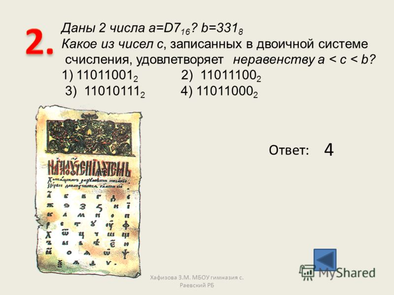 Даны 2 числа a=D7 16 ? b=331 8 Какое из чисел с, записанных в двоичной системе счисления, удовлетворяет неравенству a < c < b? 1)11011001 2 2) 11011100 2 3) 11010111 2 4) 11011000 2 Ответ: 4 Хафизова З.М. МБОУ гимназия с. Раевский РБ