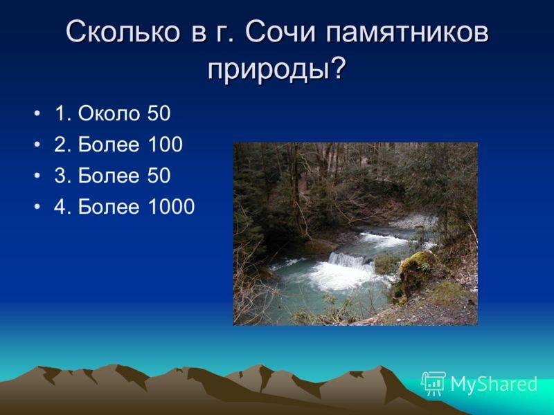 Сколько в г. Сочи памятников природы? 1. Около 50 2. Более 100 3. Более 50 4. Более 1000