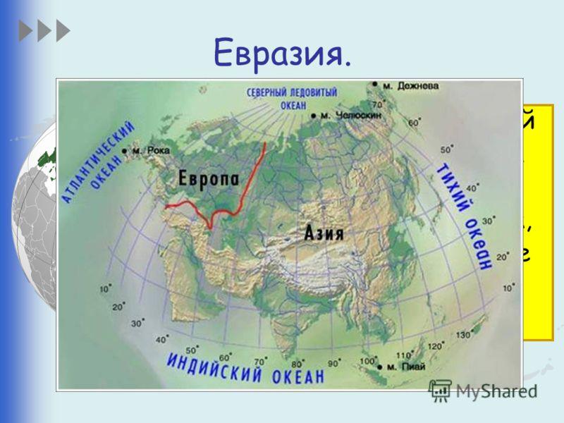 Евразия. Это самый большой материк на Земле. Евразия так велика, что её делят на две части света – Европу и Азию.