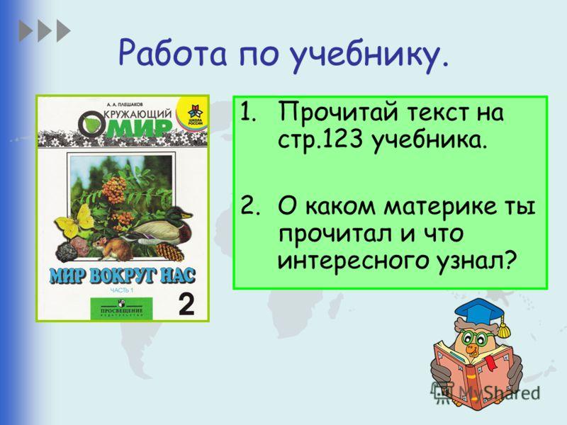 Работа по учебнику. 1.Прочитай текст на стр.123 учебника. 2.О каком материке ты прочитал и что интересного узнал?