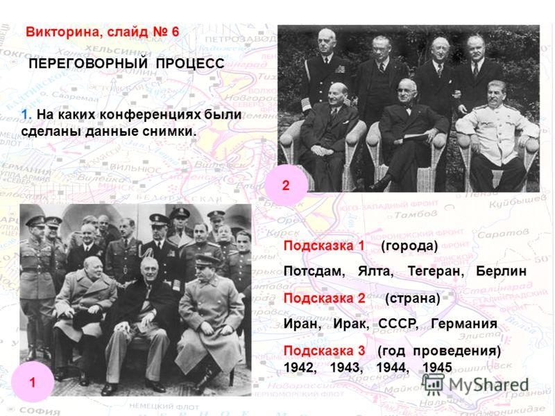 Викторина, слайд 6 ПЕРЕГОВОРНЫЙ ПРОЦЕСС 1. На каких конференциях были сделаны данные снимки. 1 2 Подсказка 1 (города) Потсдам, Ялта, Тегеран, Берлин Подсказка 2 (страна) Иран, Ирак, СССР, Германия Подсказка 3 (год проведения) 1942, 1943, 1944, 1945