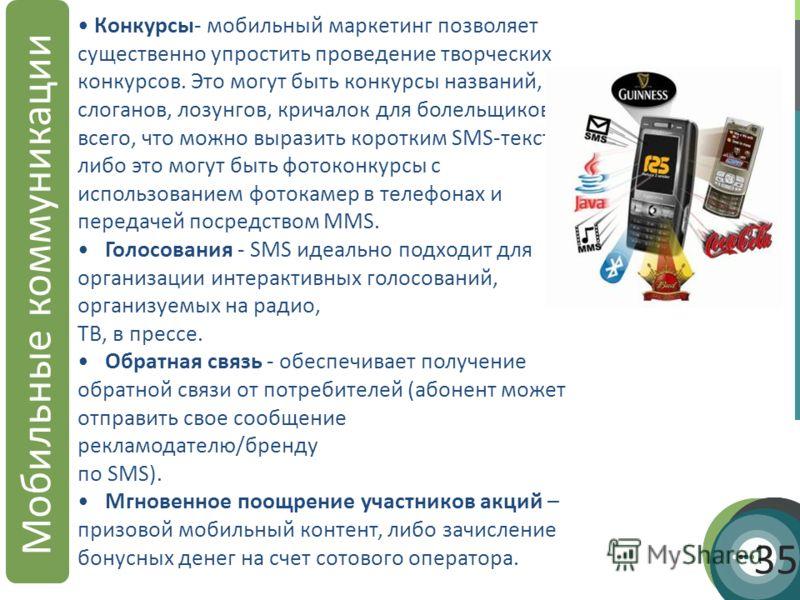 Мобильные коммуникации 35 Конкурсы- мобильный маркетинг позволяет существенно упростить проведение творческих конкурсов. Это могут быть конкурсы названий, слоганов, лозунгов, кричалок для болельщиков, всего, что можно выразить коротким SMS-текстом ли