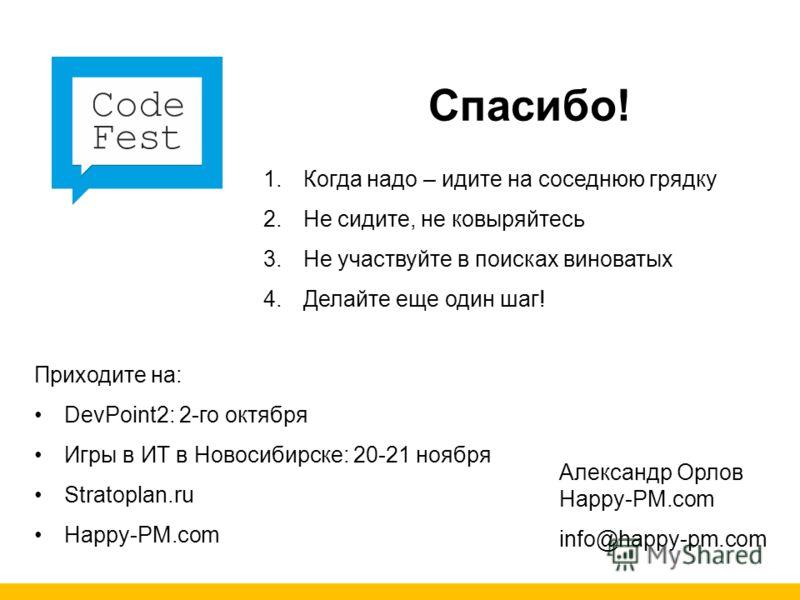 Спасибо! Александр Орлов Happy-PM.com info@happy-pm.com 1. Когда надо – идите на соседнюю грядку 2. Не сидите, не ковыряйтесь 3. Не участвуйте в поисках виноватых 4. Делайте еще один шаг! Приходите на: DevPoint2: 2-го октября Игры в ИТ в Новосибирске