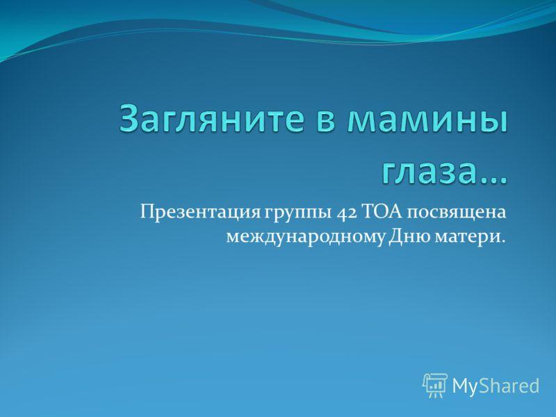Презентация группы 42 ТОА посвящена международному Дню матери.