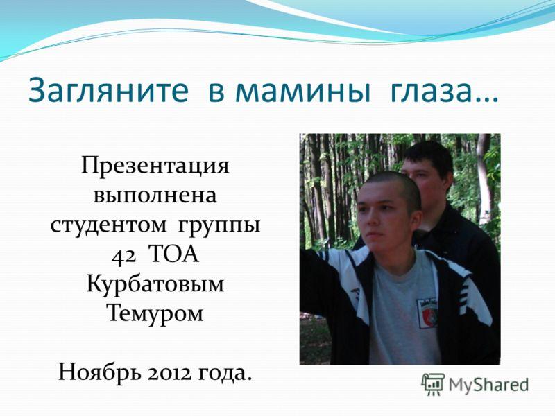 Загляните в мамины глаза… Презентация выполнена студентом группы 42 ТОА Курбатовым Темуром Ноябрь 2012 года.