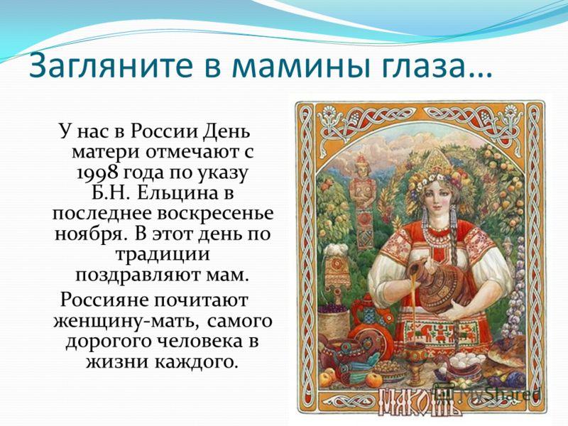 Загляните в мамины глаза… У нас в России День матери отмечают с 1998 года по указу Б.Н. Ельцина в последнее воскресенье ноября. В этот день по традиции поздравляют мам. Россияне почитают женщину-мать, самого дорогого человека в жизни каждого.