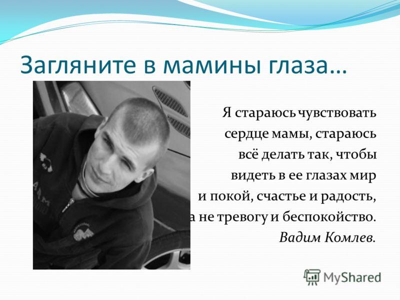 Загляните в мамины глаза… Я стараюсь чувствовать сердце мамы, стараюсь всё делать так, чтобы видеть в ее глазах мир и покой, счастье и радость, а не тревогу и беспокойство. Вадим Комлев.