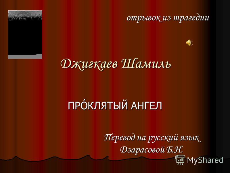 Джигкаев Шамиль ПРÓКЛЯТЫЙ АНГЕЛ отрывок из трагедии Перевод на русский язык Дзарасовой Б.Н.