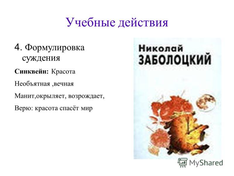 Учебные действия 4. Формулировка суждения Синквейн: Красота Необъятная,вечная Манит,окрыляет, возрождает, Верю: красота спасёт мир