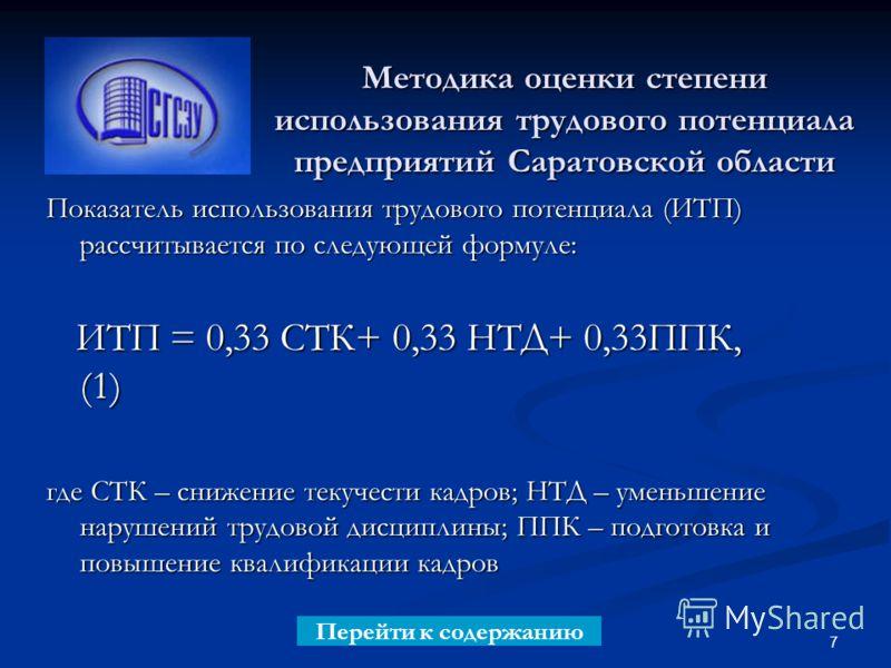 7 Методика оценки степени использования трудового потенциала предприятий Саратовской области Показатель использования трудового потенциала (ИТП) рассчитывается по следующей формуле: ИТП = 0,33 СТК+ 0,33 НТД+ 0,33ППК, (1) ИТП = 0,33 СТК+ 0,33 НТД+ 0,3