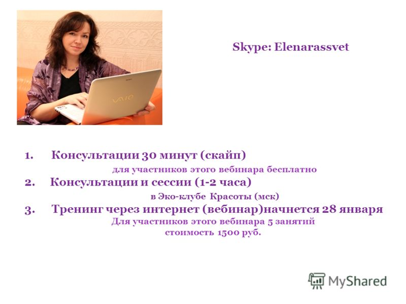 Skype: Elenarassvet 1. Консультации 30 минут (скайп) для участников этого вебинара бесплатно 2. Консультации и сессии (1-2 часа) в Эко-клубе Красоты (мск) 3.Тренинг через интернет (вебинар)начнется 28 января Для участников этого вебинара 5 занятий ст