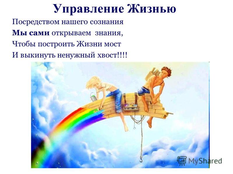 Управление Жизнью Посредством нашего сознания Мы сами открываем знания, Чтобы построить Жизни мост И выкинуть ненужный хвост!!!!