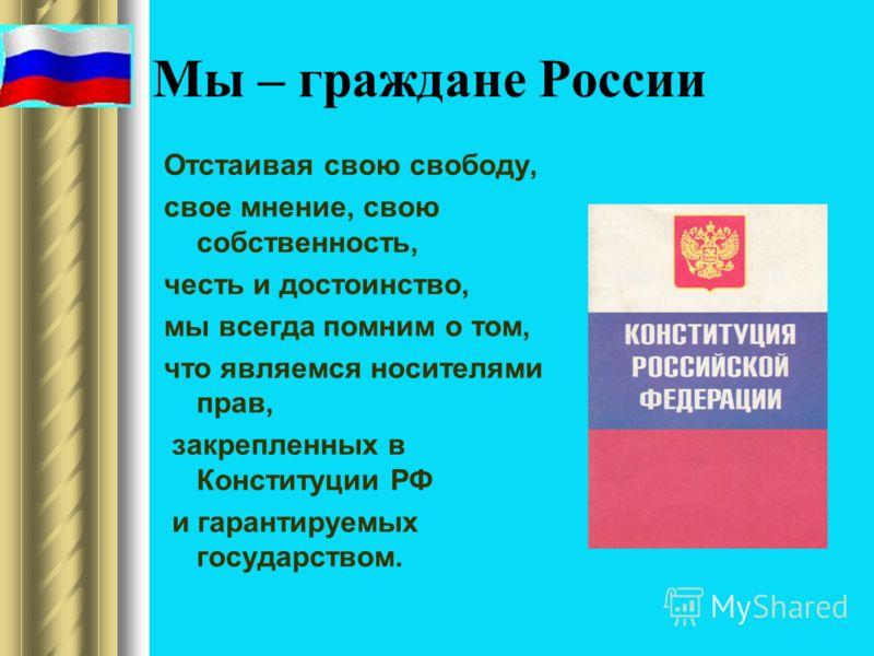 Мы – граждане России Отстаивая свою свободу, свое мнение, свою собственность, честь и достоинство, мы всегда помним о том, что являемся носителями прав, закрепленных в Конституции РФ и гарантируемых государством.
